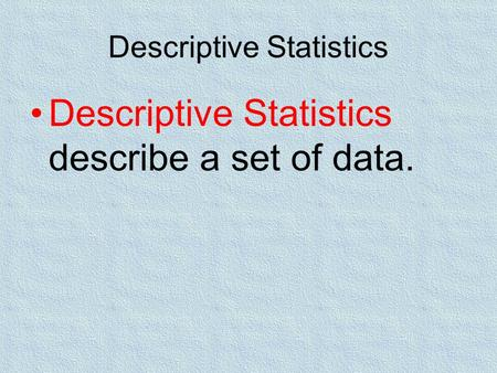 Descriptive Statistics Descriptive Statistics describe a set of data.