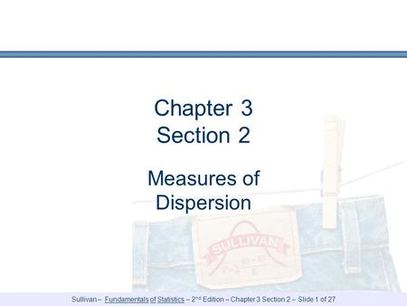 Sullivan – Fundamentals of Statistics – 2 nd Edition – Chapter 3 Section 2 – Slide 1 of 27 Chapter 3 Section 2 Measures of Dispersion.