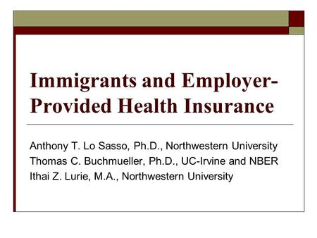 Immigrants and Employer- Provided Health Insurance Anthony T. Lo Sasso, Ph.D., Northwestern University Thomas C. Buchmueller, Ph.D., UC-Irvine and NBER.