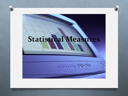 Statistical Measures. Measures of Central Tendency O Sometimes it is convenient to have one number that describes a set of data. This number is called.