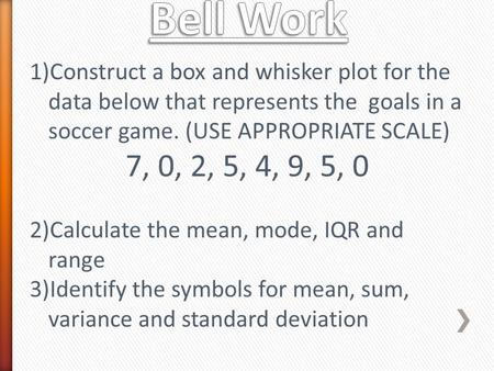 1)Construct a box and whisker plot for the data below that represents the goals in a soccer game. (USE APPROPRIATE SCALE) 7, 0, 2, 5, 4, 9, 5, 0 2)Calculate.