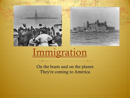 Immigration On the boats and on the planes They're coming to America.