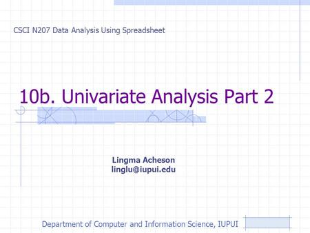10b. Univariate Analysis Part 2 CSCI N207 Data Analysis Using Spreadsheet Lingma Acheson Department of Computer and Information Science,