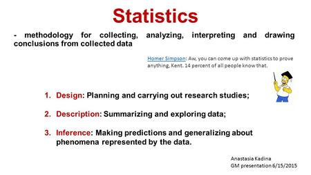 Statistics - methodology for collecting, analyzing, interpreting and drawing conclusions from collected data Anastasia Kadina GM presentation 6/15/2015.