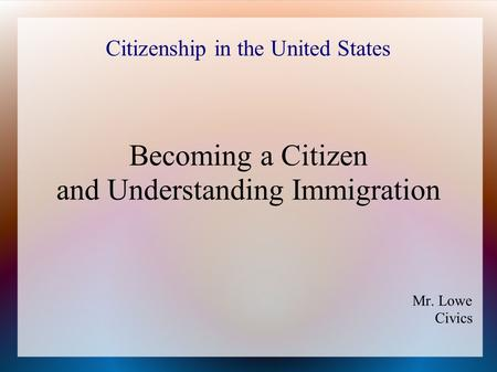 Citizenship in the United States Becoming a Citizen and Understanding Immigration Mr. Lowe Civics.