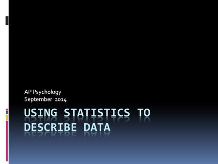 "AP Psychology September 2014. What is ""Statistics""?  A common language for describing, organizing, and interpreting data  Aspects:  Distribution "