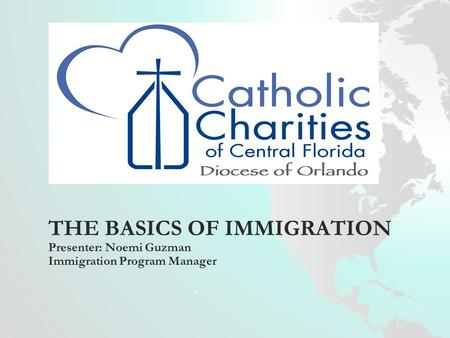 THE BASICS OF IMMIGRATION Presenter: Noemi Guzman Immigration Program Manager.