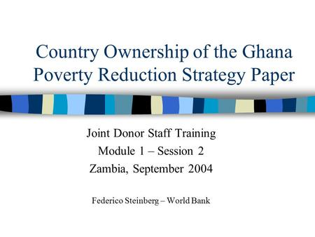 Country Ownership of the Ghana Poverty Reduction Strategy Paper Joint Donor Staff Training Module 1 – Session 2 Zambia, September 2004 Federico Steinberg.