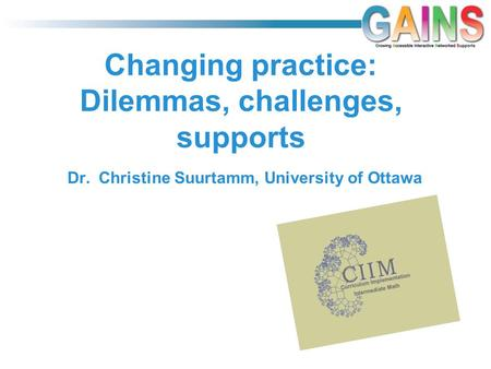 Changing practice: Dilemmas, challenges, supports Dr. Christine Suurtamm, University of Ottawa.