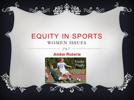 EQUITY IN SPORTS WOMEN ISSUES Amber Roberts.  Women haven't always had access to the training and competition in sport  The 19 th century was a time.