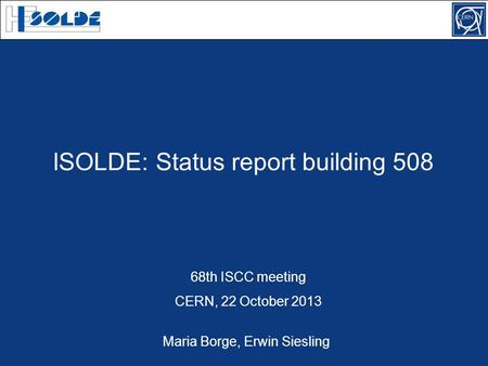 ISOLDE: Status report building 508 68th ISCC meeting CERN, 22 October 2013 Maria Borge, Erwin Siesling.