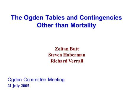 The Ogden Tables and Contingencies Other than Mortality Zoltan Butt Steven Haberman Richard Verrall Ogden Committee Meeting 21 July 2005.