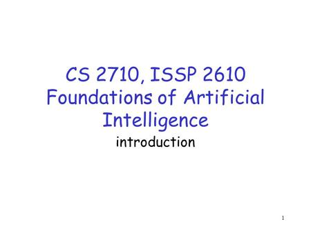 1 CS 2710, ISSP 2610 Foundations of Artificial Intelligence introduction.