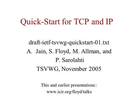 Quick-Start for TCP and IP draft-ietf-tsvwg-quickstart-01.txt A.Jain, S. Floyd, M. Allman, and P. Sarolahti TSVWG, November 2005 This and earlier presentations::