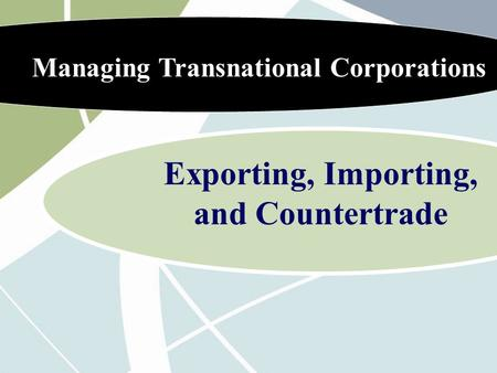 Managing Transnational Corporations Exporting, Importing, and Countertrade.