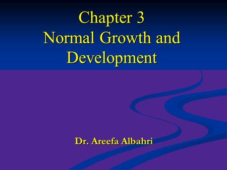 Chapter 3 Normal Growth and Development Dr. Areefa Albahri.