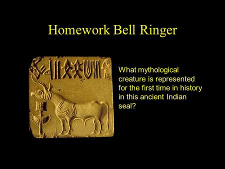 Homework Bell Ringer What mythological creature is represented for the first time in history in this ancient Indian seal?