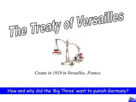 Create in 1919 in Versailles, France. How and why did the 'Big Three' want to punish Germany?