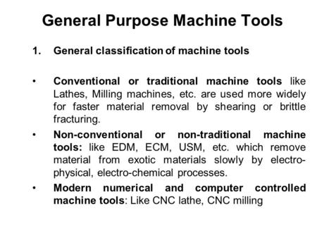 General Purpose Machine Tools 1.General classification of machine tools Conventional or traditional machine tools like Lathes, Milling machines, etc. are.