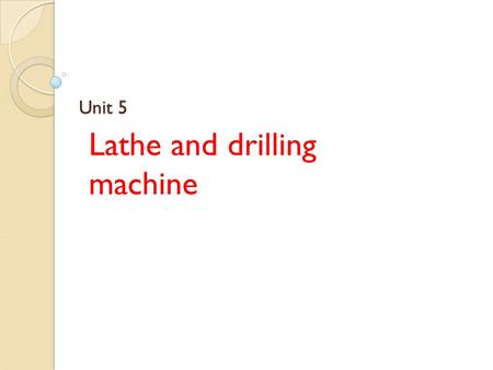 Unit 5 Lathe and drilling machine. Introduction Manufacturing process I. material removal – removal of extra material. II. assembling – joining of two.