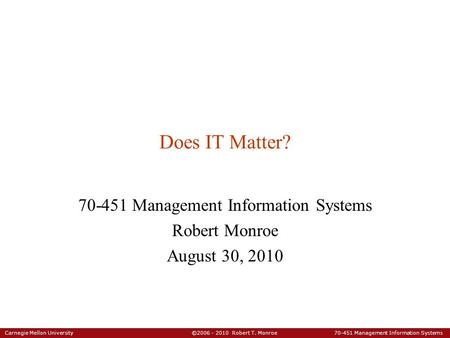 Carnegie Mellon University ©2006 - 2010 Robert T. Monroe 70-451 Management Information Systems Does IT Matter? 70-451 Management Information Systems Robert.