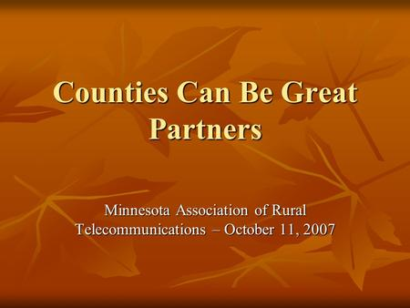 Counties Can Be Great Partners Minnesota Association of Rural Telecommunications – October 11, 2007.