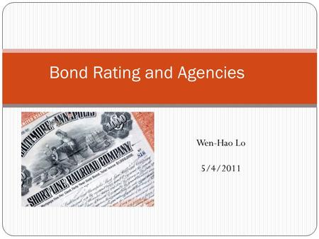 Bond Rating and Agencies Wen-Hao Lo 5/4/2011. Bond rating features Assessment Information asymmetries between borrowers and lenders Ratings indicate the.