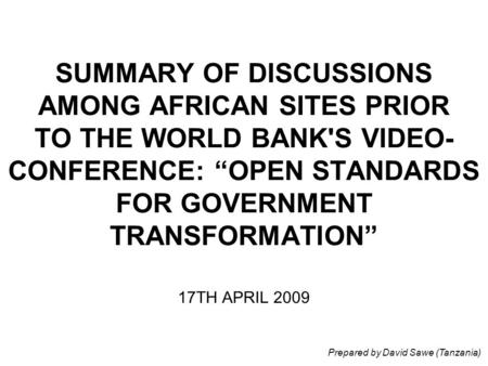 "SUMMARY OF DISCUSSIONS AMONG AFRICAN SITES PRIOR TO THE WORLD BANK'S VIDEO- CONFERENCE: ""OPEN STANDARDS FOR GOVERNMENT TRANSFORMATION"" 17TH APRIL 2009."
