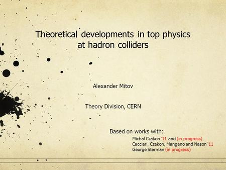 Theoretical developments in top physics at hadron colliders Alexander Mitov Theory Division, CERN Based on works with: Michal Czakon '11 and (in progress)