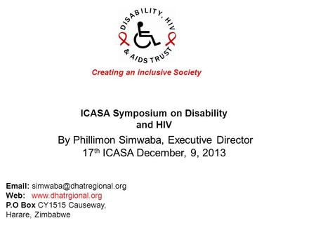 ICASA Symposium on Disability and HIV Creating an inclusive Society By Phillimon Simwaba, Executive Director 17 th ICASA December, 9, 2013