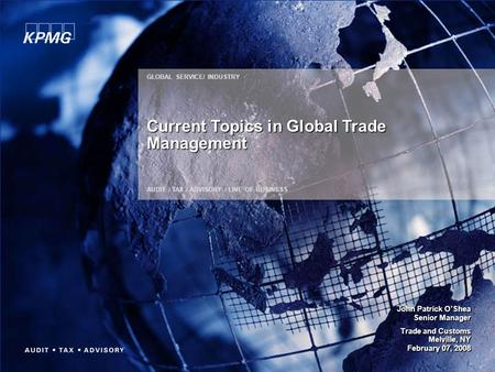 GLOBAL SERVICE/ INDUSTRY AUDIT / TAX / ADVISORY / LINE OF BUSINESS Current Topics in Global Trade Management John Patrick O'Shea Senior Manager Trade and.