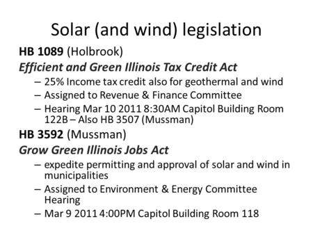 Solar (and wind) legislation HB 1089 (Holbrook) Efficient and Green Illinois Tax Credit Act – 25% Income tax credit also for geothermal and wind – Assigned.