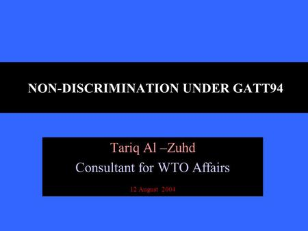 NON-DISCRIMINATION UNDER GATT94 Tariq Al –Zuhd Consultant for WTO Affairs 12 August 2004.