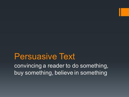 Persuasive Text convincing a reader to do something, buy something, believe in something.