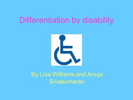 Differentiation by disability By Lisa Williams and Anuja Sivakumaran.