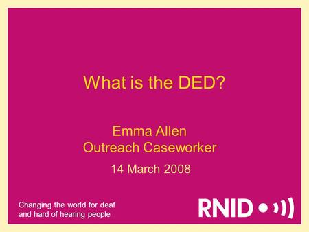 Changing the world for deaf and hard of hearing people Emma Allen Outreach Caseworker 14 March 2008 What is the DED?