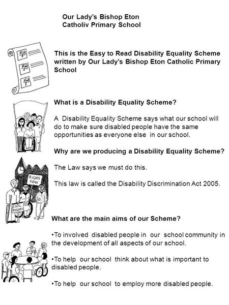 This is the Easy to Read Disability Equality Scheme written by Our Lady's Bishop Eton Catholic Primary School What is a Disability Equality Scheme? A Disability.
