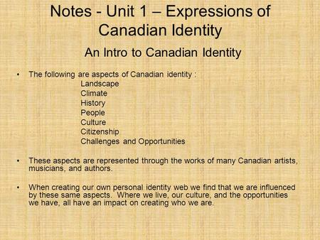 Notes - Unit 1 – Expressions of Canadian Identity The following are aspects of Canadian identity : Landscape Climate History People Culture Citizenship.