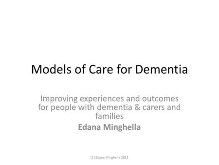 Models of Care for Dementia Improving experiences and outcomes for people with dementia & carers and families Edana Minghella (C) Edana Minghella 2011.