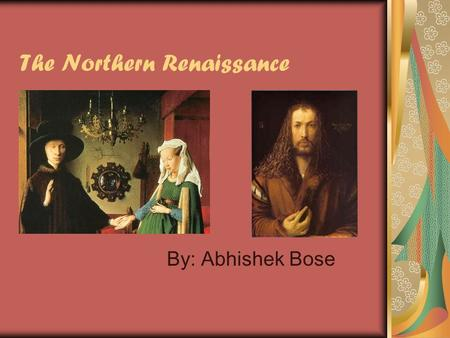The Northern Renaissance By: Abhishek Bose. Periodization The actual beginning of the northern renaissance artistic movement is argued by historians but.