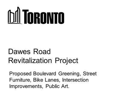 Dawes Road Revitalization Project Proposed Boulevard Greening, Street Furniture, Bike Lanes, Intersection Improvements, Public Art.