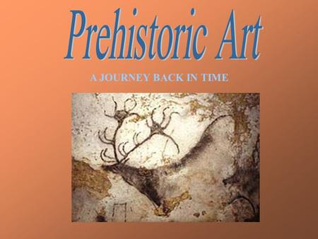 A JOURNEY BACK IN TIME Paintings created from 30,000 years B.C. until 15,000 B.C.Paintings created from 30,000 years B.C. until 15,000 B.C.