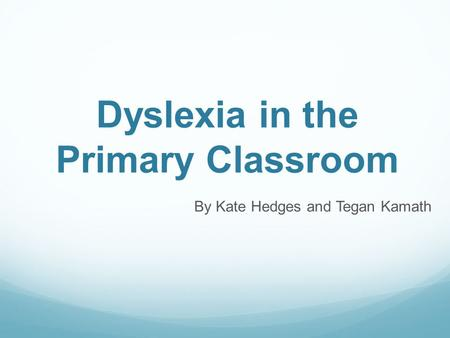 Dyslexia in the Primary Classroom By Kate Hedges and Tegan Kamath.