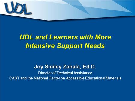 UDL and Learners with More Intensive Support Needs Joy Smiley Zabala, Ed.D. Director of Technical Assistance CAST and the National Center on Accessible.