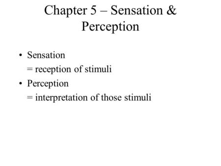 Chapter 5 – Sensation & Perception Sensation = reception of stimuli Perception = interpretation of those stimuli.