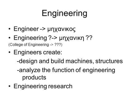 Engineering Engineer -> μηχανικος Engineering ?-> μηχανικη ?? (College of Engineering -> ???) Engineers create: -design and build machines, structures.