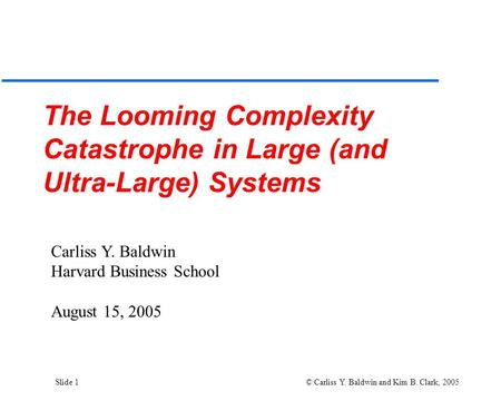Slide 1 © Carliss Y. Baldwin and Kim B. Clark, 2005 The Looming Complexity Catastrophe in Large (and Ultra-Large) Systems Carliss Y. Baldwin Harvard Business.