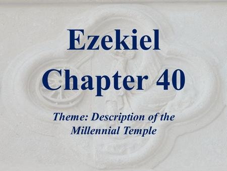 Ezekiel Chapter 40 Theme: Description of the Millennial Temple.