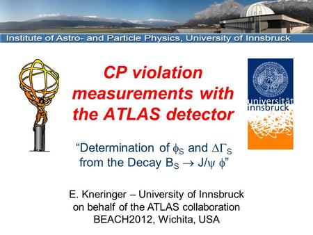 "CP violation measurements with the ATLAS detector E. Kneringer – University of Innsbruck on behalf of the ATLAS collaboration BEACH2012, Wichita, USA ""Determination."
