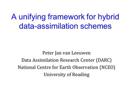 A unifying framework for hybrid data-assimilation schemes Peter Jan van Leeuwen Data Assimilation Research Center (DARC) National Centre for Earth Observation.